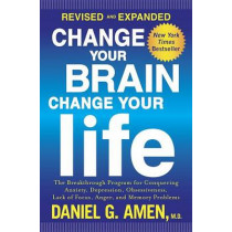Change Your Brain, Change Your Life: The Breakthrough Program for Conquering Anxiety, Depression, Obsessiveness, Lack of Focus, Anger, and Memory Problems by Dr Daniel G Amen, 9781101904640