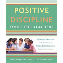 Positive Discipline Tools For Teachers: Effective Classroom Management For Social, Emotional, And Academic Success by Jane Nelsen Ed.D., 9781101905395