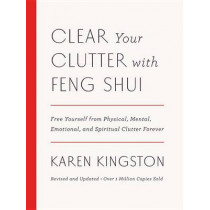 Clear Your Clutter with Feng Shui (Revised and Updated): Free Yourself from Physical, Mental, Emotional, and Spiritual Clutter Forever by Karen Kingston, 9781101906583