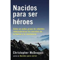 Nacidos Para Ser Heroes: Como Un Audaz Grupo de Rebeldes Redescubrieron Los Secretos de La Fuerza y La Resistencia by Christopher McDougall, 9781101970928