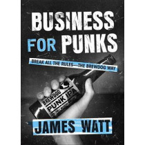 Business for Punks: Break All the Rules--The Brewdog Way by James Watt, 9781101979921