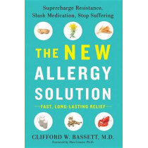 The New Allergy Solution: Supercharge Resistance, Slash Medication, Stop Suffering by Clifford W. Bassett, 9781101980583