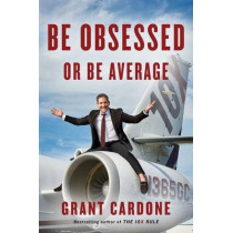 Be Obsessed or Be Average: Why Work-Life Balance is for Losers by Grant Cardone, 9781101981054