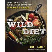 The Wild Diet: Go Beyond Paleo to Burn Fat and Drop Up to 20 Pounds in 40 Days by Abel James, 9781101982860