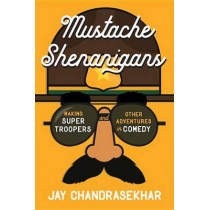 Mustache Shenanigans: Making Super Troopers and Other Adventures in Comedy by Jay Chandrasekhar, 9781101985236