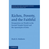 Riches, Poverty, and the Faithful: Perspectives on Wealth in the Second Temple Period and the Apocalypse of John by Mark D. Mathews, 9781107018501