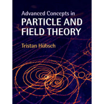 Advanced Concepts in Particle and Field Theory by Tristan Hubsch, 9781107097483