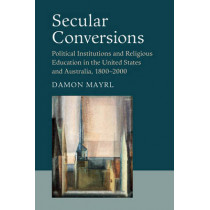 Secular Conversions: Political Institutions and Religious Education in the United States and Australia, 1800-2000 by Damon Mayrl, 9781107503236