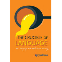 The Crucible of Language: How Language and Mind Create Meaning by Vyvyan Evans, 9781107561038
