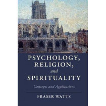 Psychology, Religion, and Spirituality: Concepts and Applications by Revd. Dr. Fraser Watts, 9781107630567