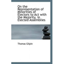 On the Representation of Minorities of Electors to ACT with the Majority, in Elected Assemblies by Thomas Gilpin, 9781110794096