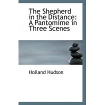 The Shepherd in the Distance: A Pantomime in Three Scenes by Holland Hudson, 9781110794980