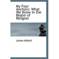 My Four Anchors: What We Know in the Realm of Religion by Lyman Abbott, 9781110802753