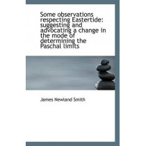 Some Observations Respecting Eastertide: Suggesting and Advocating a Change in the Mode of Determini by James Newland Smith, 9781110808540