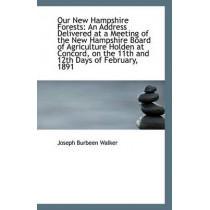 Our New Hampshire Forests: An Address Delivered at a Meeting of the New Hampshire Board of Agricultu by Joseph Burbeen Walker, 9781110808762