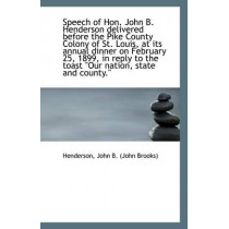 Speech of Hon. John B. Henderson Delivered Before the Pike County Colony of St. Louis, at Its Annual by Henderson John B (John Brooks), 9781110927999