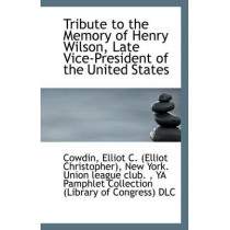 Tribute to the Memory of Henry Wilson, Late Vice-President of the United States by Cowdin Elliot C (Elliot Christopher), 9781110961566