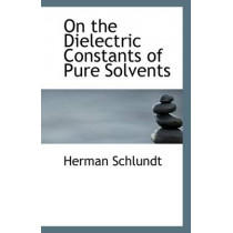 On the Dielectric Constants of Pure Solvents by Herman Schlundt, 9781110963409