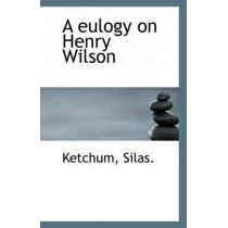 A Eulogy on Henry Wilson by Ketchum Silas, 9781113233738