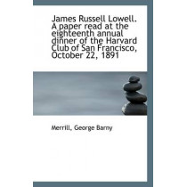 James Russell Lowell. a Paper Read at the Eighteenth Annual Dinner of the Harvard Club of San Franci by Merrill George Barny, 9781113277923