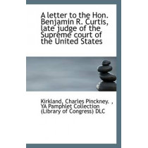 A Letter to the Hon. Benjamin R. Curtis, Late Judge of the Supreme Court of the United States by Kirkland Charles Pinckney, 9781113280473