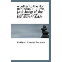 A Letter to the Hon. Benjamin R. Curtis, Late Judge of the Supreme Court of the United States by Kirkland Charles Pinckney, 9781113280497
