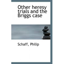 Other Heresy Trials and the Briggs Case by Schaff Philip, 9781113290267