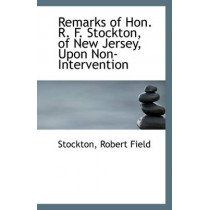 Remarks of Hon. R. F. Stockton, of New Jersey, Upon Non-Intervention by Stockton Robert Field, 9781113297167