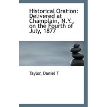 Historical Oration: Delivered at Champlain, N.Y., on the Fourth of July, 1877 by Taylor Daniel T, 9781113323347