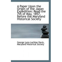 A Paper Upon the Origin of the Japan Expedition: Read the 7th of May, 1857, Before the Maryland Hist by Maryland Historical Lynn-Lachlan Davis, 9781113348494