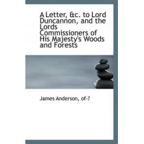 A Letter, &C. to Lord Duncannon, and the Lords Commissioners of His Majesty's Woods and Forests by James Anderson Of-?, 9781113349521