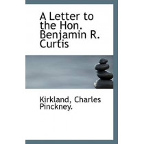A Letter to the Hon. Benjamin R. Curtis by Kirkland Charles Pinckney, 9781113350091