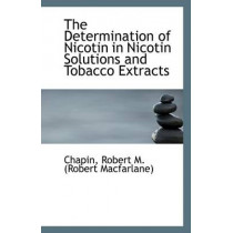The Determination of Nicotin in Nicotin Solutions and Tobacco Extracts by Chapin Robert M (Robert MacFarlane), 9781113352453