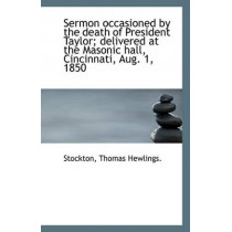 Sermon Occasioned by the Death of President Taylor; Delivered at the Masonic Hall, Cincinnati, Aug. by Stockton Thomas Hewlings, 9781113357502