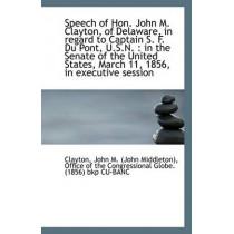 Speech of Hon. John M. Clayton, of Delaware, in Regard to Captain S. F. Du Pont, U.S.N.: In the Sen by Clayton John M (John Middleton), 9781113358233