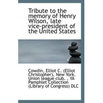 Tribute to the Memory of Henry Wilson, Late Vice-President of the United States by Cowdin Elliot C (Elliot Christopher), 9781113360021