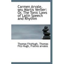 Carmen Arvale, Seu Martis Verber: Or, the Tonic Laws of Latin Speech and Rhythm by Thomas Fitz-Hugh Fratres Arva Fitzhugh, 9781113367983