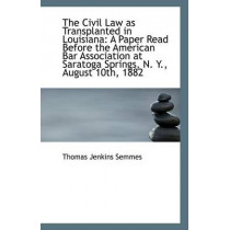 The Civil Law as Transplanted in Louisiana: A Paper Read Before the American Bar Association at Sara by Thomas Jenkins Semmes, 9781113371959
