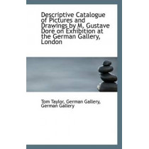Descriptive Catalogue of Pictures and Drawings by M. Gustave Dore on Exhibition at the German Galler by German Gallery German Gallery Taylor, 9781113388698