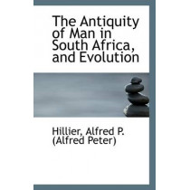 The Antiquity of Man in South Africa, and Evolution by Hillier Alfred P (Alfred Peter), 9781113398109