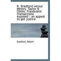 R. Bradford Versus Messrs. Taylor & Oates: Fraudulent Transactions Exposed: An Appeal to Get Justic by Bradford Robert, 9781113402400