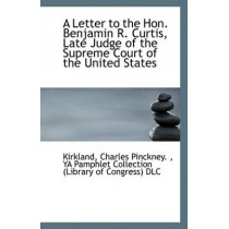 A Letter to the Hon. Benjamin R. Curtis, Late Judge of the Supreme Court of the United States by Kirkland Charles Pinckney, 9781113411174