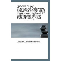 Speech of Mr. Clayton, of Delaware, Delivered at the Whig Mass Meeting Held in Wilmington on the 15t by Clayton John Middleton, 9781113420916