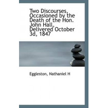 Two Discourses, Occasioned by the Death of the Hon. John Hall, Delivered October 3D, 1847 by Eggleston Nathaniel H, 9781113422712