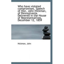 Who Have Violated Compromises. Speech of Hon. John Hickman, of Pennsylvania. Delivered in the House by Hickman John, 9781113429018