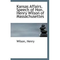 Kansas Affairs. Speech of Hon. Henry Wilson of Massachusettes by Wilson Henry, 9781113552822