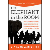 Elephant in the Room: How Relationships Make or Break the Success of Leaders and Organizations by Diana McLain Smith, 9781118015421
