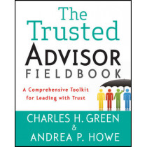 The Trusted Advisor Fieldbook: A Comprehensive Toolkit for Leading with Trust by Charles H. Green, 9781118085646