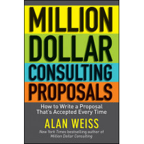 Million Dollar Consulting Proposals: How to Write a Proposal That's Accepted Every Time by Alan Weiss, 9781118097533