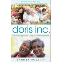 Doris Inc.: A Business Approach to Caring for Your Elderly Parents by Shirley Roberts, 9781118100226